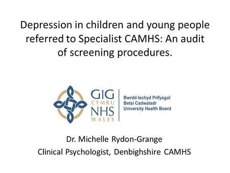 Depression in children and young people referred to Specialist CAMHS: An audit of screening procedures. Dr. Michelle Rydon-Grange Clinical Psychologist,