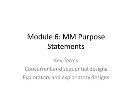 Module 6: MM Purpose Statements Key Terms Concurrent and sequential designs Exploratory and explanatory designs.