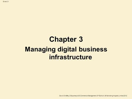 Slide 3.1 David Chaffey, E-Business & E-Commerce Management, 5 th Edition, © Marketing Insights Limited 2012 Chapter 3 Managing digital business infrastructure.