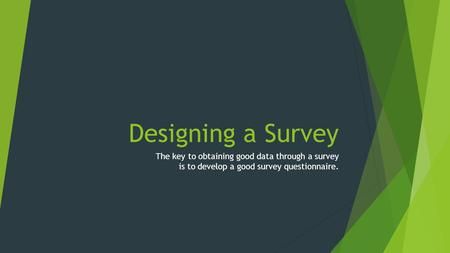 Designing a Survey The key to obtaining good data through a survey is to develop a good survey questionnaire.