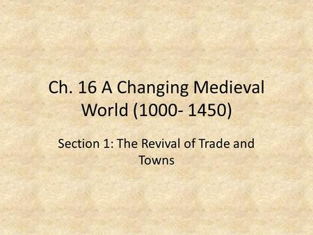 Ch. 16 A Changing Medieval World (1000- 1450) Section 1: The Revival of Trade and Towns.
