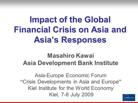 "Impact of the Global Financial Crisis on Asia and Asia's Responses Masahiro Kawai Asia Development Bank Institute Asia-Europe Economic Forum "" Crisis Developments."