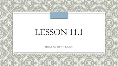 LESSON 11.1 Rome: Republic to Empire. The Beginning of Rome ◦ The Romans learned from surrounding civilizations and used their new knowledge to build.