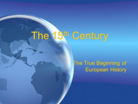 The 15 th Century The True Beginning of European History.