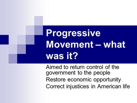 Progressive Movement – what was it? Aimed to return control of the government to the people Restore economic opportunity Correct injustices in American.
