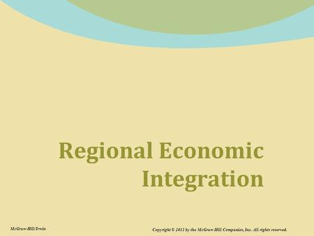 Regional Economic Integration Copyright © 2011 by the McGraw-Hill Companies, Inc. All rights reserved. McGraw-Hill/Irwin.