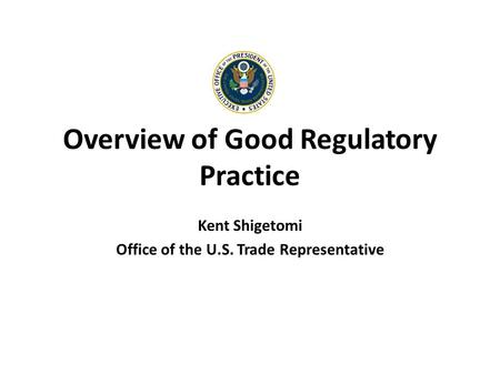 Overview of Good Regulatory Practice Kent Shigetomi Office of the U.S. Trade Representative.