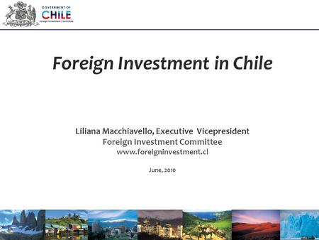 Foreign Investment in Chile Liliana Macchiavello, Executive Vicepresident Foreign Investment Committee www.foreigninvestment.cl June, 2010.
