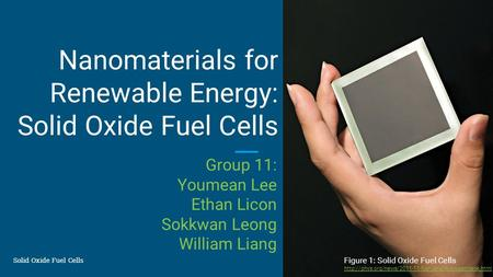 Solid Oxide Fuel Cells Group 11: Youmean Lee Ethan Licon Sokkwan Leong William Liang Nanomaterials for Renewable Energy: Solid Oxide Fuel Cells Figure.