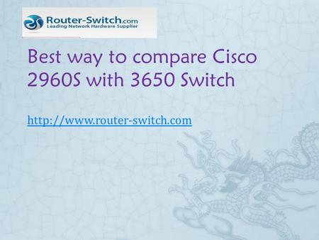 Best way to compare Cisco 2960S with 3650 Switch