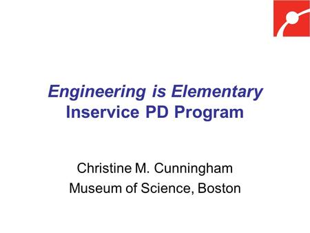 Engineering is Elementary Inservice PD Program Christine M. Cunningham Museum of Science, Boston.