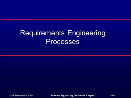 ©Ian Sommerville 2004Software Engineering, 7th edition. Chapter 7 Slide 1 Requirements Engineering Processes.