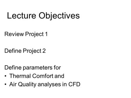 Review Project 1 Define Project 2 Define parameters for Thermal Comfort and Air Quality analyses in CFD Lecture Objectives.