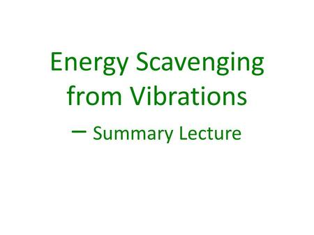 Energy Scavenging from Vibrations – Summary Lecture.