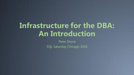 Infrastructure for the DBA: An Introduction Peter Shore SQL Saturday Chicago 2016.