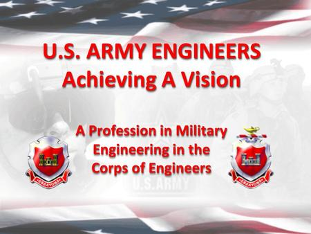 U.S. ARMY ENGINEERS Achieving A Vision A Profession in Military Engineering in the Corps of Engineers U.S. ARMY ENGINEERS Achieving A Vision A Profession.