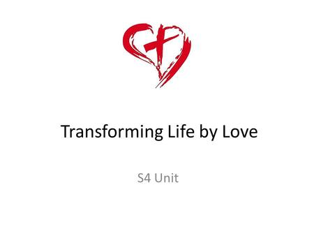 Transforming Life by Love S4 Unit. Learning Intentions: I am learning: 1. to explore human responses to life 2. how an informed conscience transforms.