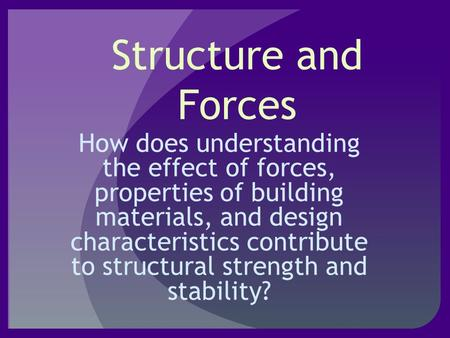 Structure and Forces How does understanding the effect of forces, properties of building materials, and design characteristics contribute to structural.