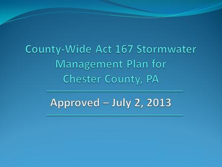 "County-Wide Act 167 Plan ""County-wide Act 167 Stormwater Management Plan for Chester County, PA"" was prepared by: Chester County Water Resources Authority."