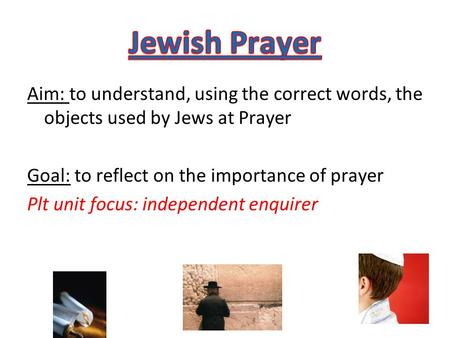 Aim: to understand, using the correct words, the objects used by Jews at Prayer Goal: to reflect on the importance of prayer Plt unit focus: independent.