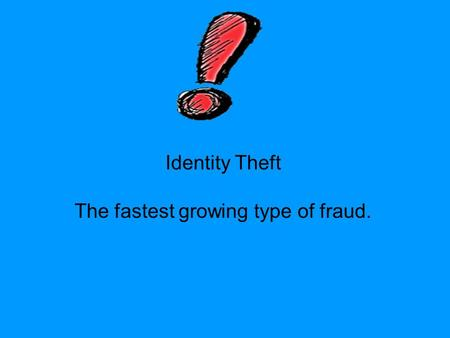 Identity Theft The fastest growing type of fraud..