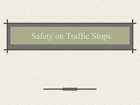 Safety on Traffic Stops Traffic Contacts A traffic contact is a daily event for most line officers. How these traffic contacts are conducted may mean.