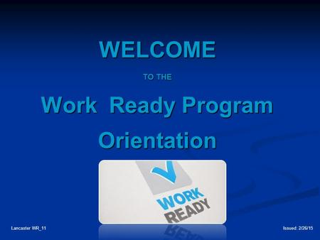 WELCOME TO THE Work Ready Program Orientation Lancaster WR_11Issued: 2/26/15.