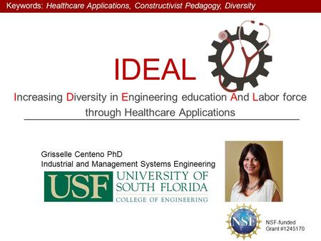 IDEAL Increasing Diversity in Engineering education And Labor force through Healthcare Applications Grisselle Centeno PhD Industrial and Management Systems.
