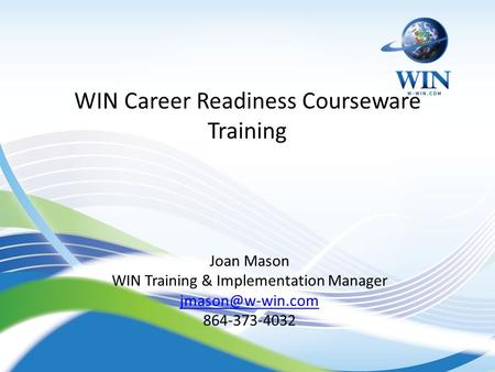 WIN Career Readiness Courseware Training Joan Mason WIN Training & Implementation Manager 864-373-4032 1.