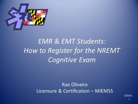 EMR & EMT Students: How to Register for the NREMT Cognitive Exam Rae Oliveira Licensure & Certification – MIEMSS 7/2015 1.