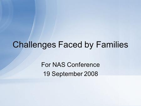 Challenges Faced by Families For NAS Conference 19 September 2008.
