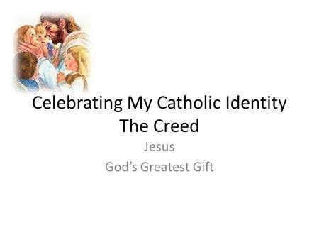 Celebrating My Catholic Identity The Creed Jesus God's Greatest Gift.