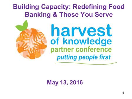 Building Capacity: Redefining Food Banking & Those You Serve May 13, 2016 1.