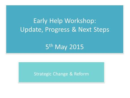 Early Help Workshop: Update, Progress & Next Steps 5 th May 2015 Strategic Change & Reform.