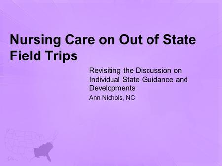Nursing Care on Out of State Field Trips Revisiting the Discussion on Individual State Guidance and Developments Ann Nichols, NC.