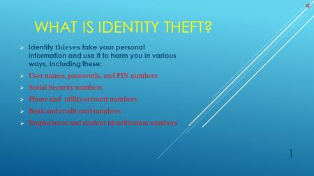 WHAT IS IDENTITY THEFT?  Identity thieves take your personal information and use it to harm you in various ways, including these:  User names, passwords,