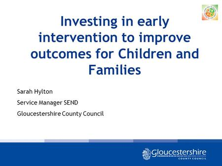 Investing in early intervention to improve outcomes for Children and Families Sarah Hylton Service Manager SEND Gloucestershire County Council.