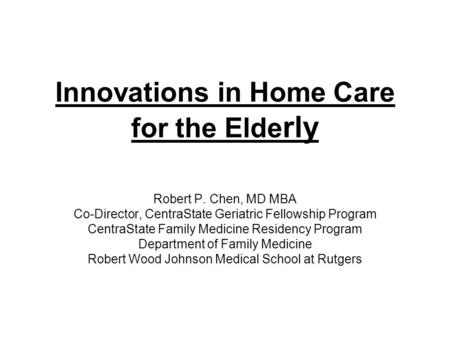 Innovations in Home Care for the Elde rly Robert P. Chen, MD MBA Co-Director, CentraState Geriatric Fellowship Program CentraState Family Medicine Residency.