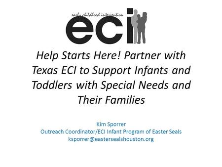 Help Starts Here! Partner with Texas ECI to Support Infants and Toddlers with Special Needs and Their Families Kim Sporrer Outreach Coordinator/ECI Infant.