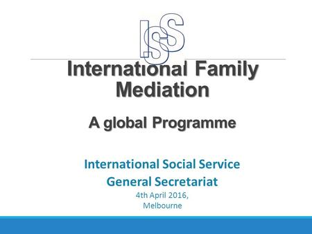 International Family Mediation A global Programme International Social Service General Secretariat 4th April 2016, Melbourne.