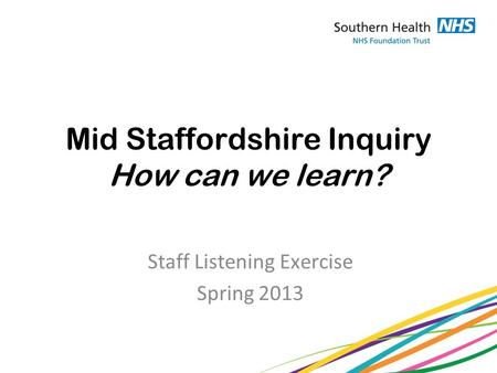 Mid Staffordshire Inquiry How can we learn? Staff Listening Exercise Spring 2013.