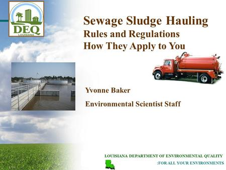 LOUISIANA DEPARTMENT OF ENVIRONMENTAL QUALITY :FOR ALL YOUR ENVIRONMENTS Yvonne Baker Environmental Scientist Staff Sewage Sludge Hauling Rules and Regulations.