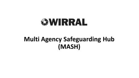 Multi Agency Safeguarding Hub (MASH). Schedule for the Day 9.30 – 10amRegistration and Coffee 10 – 10.15 amWelcomeMASH Team 10.15 – 10.45Introduction.