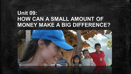 Unit 09: HOW CAN A SMALL AMOUNT OF MONEY MAKE A BIG DIFFERENCE?