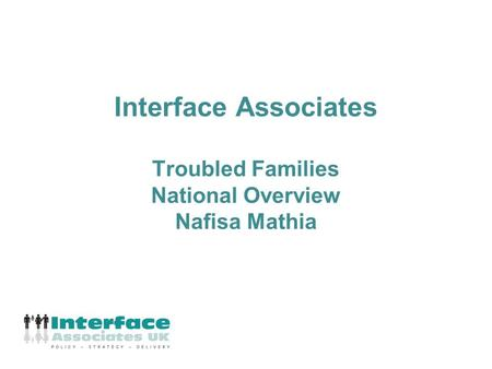 Interface Associates Troubled Families National Overview Nafisa Mathia.