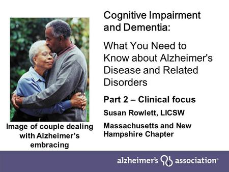 1 Cognitive Impairment and Dementia: What You Need to Know about Alzheimer's Disease and Related Disorders Part 2 – Clinical focus Susan Rowlett, LICSW.
