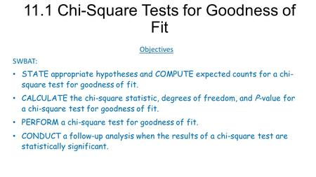 11.1 Chi-Square Tests for Goodness of Fit Objectives SWBAT: STATE appropriate hypotheses and COMPUTE expected counts for a chi- square test for goodness.