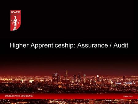 BUSINESS WITH CONFIDENCE icaew.com Higher Apprenticeship: Assurance / Audit.