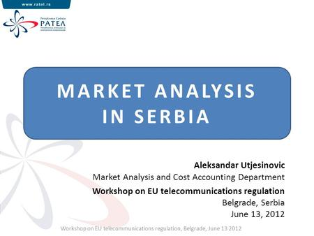 MARKET ANALYSIS IN SERBIA Workshop on EU telecommunications regulation, Belgrade, June 13 2012 Aleksandar Utjesinovic Market Analysis and Cost Accounting.