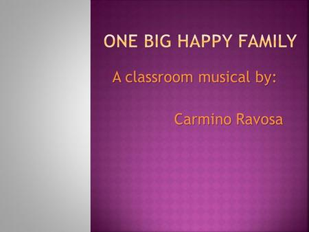 A classroom musical by: Carmino Ravosa.  We are one, big, happy family!  When you're an only child, your family's small,  But to you it is the best.